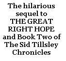 The hilarious sequel to  THE GREAT RIGHT HOPE	 and Book Two of  The Sid Tillsley Chronicles